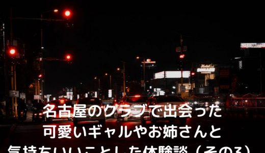 名古屋のクラブで出会った可愛いギャルやお姉さんと気持ちいいことした体験談(その3)