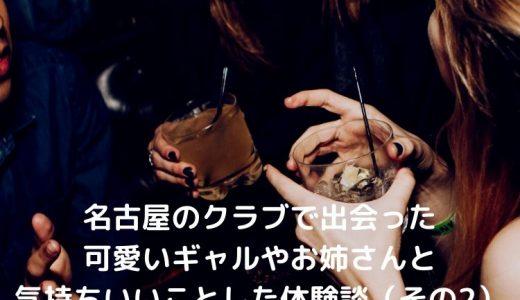 名古屋のクラブで出会った可愛いギャルやお姉さんと気持ちいいことした体験談(その2)